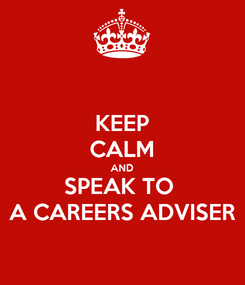 Poster: KEEP CALM AND SPEAK TO  A CAREERS ADVISER