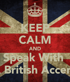 Poster: KEEP CALM AND Speak With   A British Accent