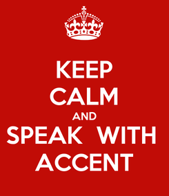 Poster: KEEP CALM AND SPEAK  WITH  ACCENT
