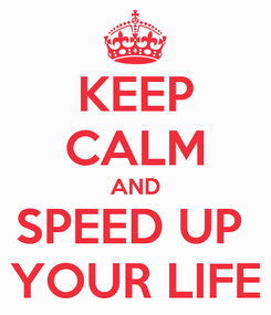 Poster: KEEP CALM AND SPEED UP  YOUR LIFE