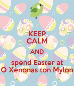 Poster: KEEP CALM AND spend Easter at O Xenonas ton Mylon