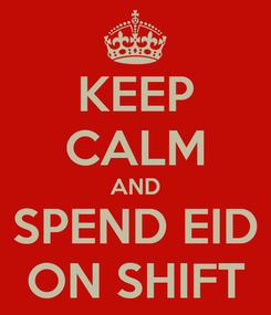 Poster: KEEP CALM AND SPEND EID ON SHIFT