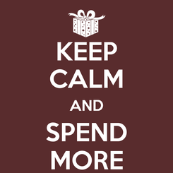 Poster: KEEP CALM AND SPEND MORE