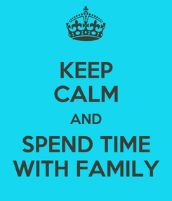 Poster: KEEP CALM AND SPEND TIME WITH FAMILY