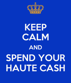 Poster: KEEP CALM AND SPEND YOUR HAUTE CASH