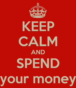 Poster: KEEP CALM AND SPEND your money