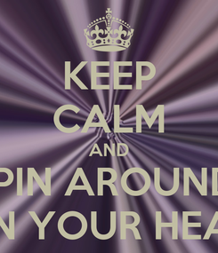 Poster: KEEP CALM AND SPIN AROUND  ON YOUR HEAD