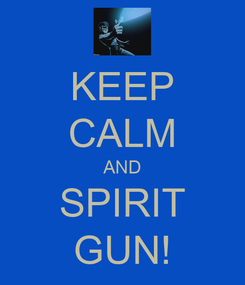 Poster: KEEP CALM AND SPIRIT GUN!
