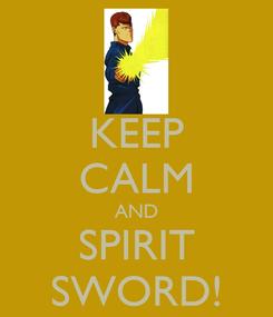 Poster: KEEP CALM AND SPIRIT SWORD!