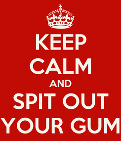 Poster: KEEP CALM AND SPIT OUT YOUR GUM