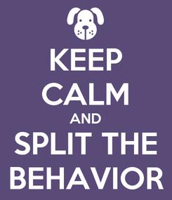 Poster: KEEP CALM AND SPLIT THE BEHAVIOR
