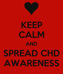 Poster: KEEP CALM AND  SPREAD CHD  AWARENESS