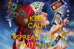 Poster: KEEP CALM AND SPREAD THIS, WITCHES!