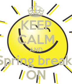 Poster: KEEP CALM AND Spring break  ON