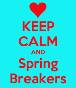 Poster: KEEP CALM AND Spring Breakers
