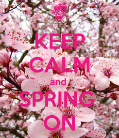 Poster: KEEP CALM and  SPRING  ON