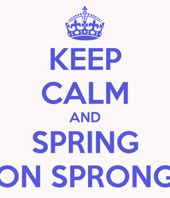 Poster: KEEP CALM AND SPRING ON SPRONG