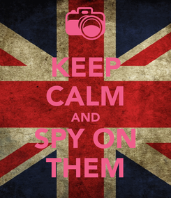 Poster: KEEP CALM AND SPY ON THEM
