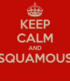Poster: KEEP CALM AND SQUAMOUS