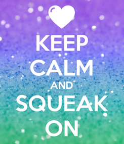 Poster: KEEP CALM AND SQUEAK ON