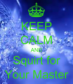 Poster: KEEP CALM AND Squirt for Your Master