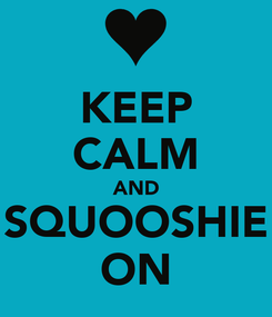 Poster: KEEP CALM AND SQUOOSHIE ON