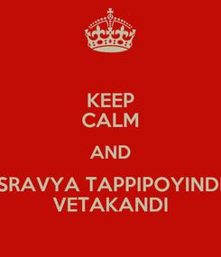 Poster: KEEP CALM AND SRAVYA TAPPIPOYINDI VETAKANDI