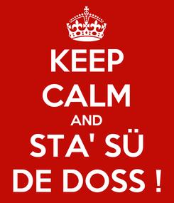 Poster: KEEP CALM AND STA' SÜ DE DOSS !