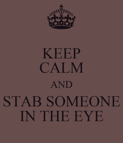 Poster: KEEP CALM AND STAB SOMEONE IN THE EYE