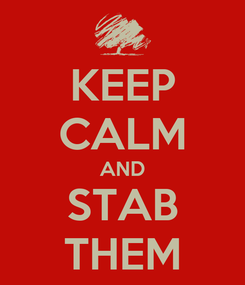 Poster: KEEP CALM AND STAB THEM