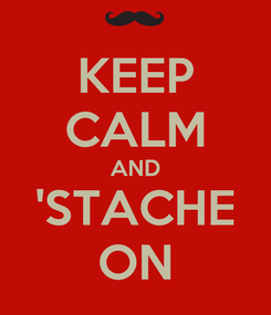 Poster: KEEP CALM AND 'STACHE ON