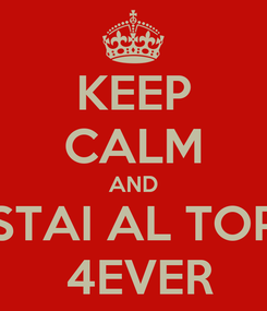 Poster: KEEP CALM AND STAI AL TOP  4EVER