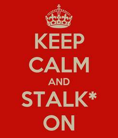 Poster: KEEP CALM AND STALK* ON