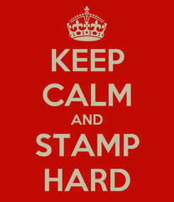 Poster: KEEP CALM AND STAMP HARD