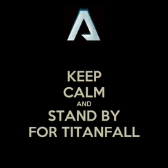 Poster: KEEP CALM AND STAND BY FOR TITANFALL