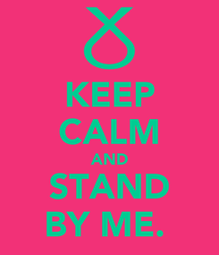 Poster: KEEP CALM AND STAND BY ME.