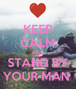 Poster: KEEP CALM AND STAND BY YOUR MAN