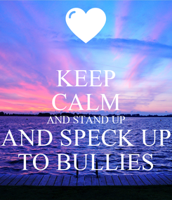 Poster: KEEP CALM AND STAND UP AND SPECK UP TO BULLIES