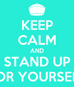 Poster: KEEP CALM AND STAND UP FOR YOURSELF