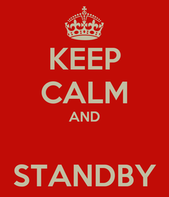 Poster: KEEP CALM AND  STANDBY
