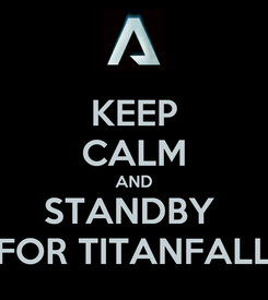 Poster: KEEP CALM AND STANDBY  FOR TITANFALL
