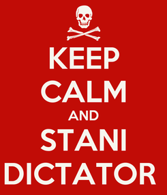 Poster: KEEP CALM AND STANI DICTATOR