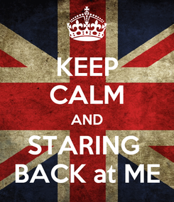 Poster: KEEP CALM AND STARING  BACK at ME