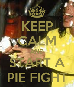 Poster: KEEP CALM AND START A PIE FIGHT