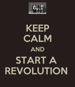 Poster: KEEP CALM AND START A  REVOLUTION