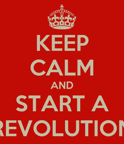 Poster: KEEP CALM AND START A REVOLUTION