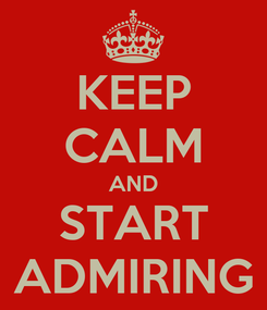 Poster: KEEP CALM AND START ADMIRING