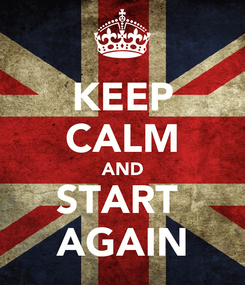 Poster: KEEP CALM AND START  AGAIN