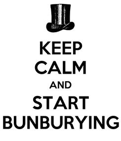 Poster: KEEP CALM AND START BUNBURYING