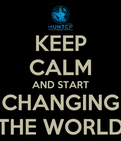 Poster: KEEP CALM AND START CHANGING THE WORLD